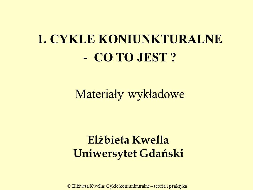 © Elżbieta Kwella: Cykle koniunkturalne – teoria i praktyka Elżbieta Kwella Uniwersytet Gdański 1. CYKLE KONIUNKTURALNE - CO TO JEST ? Materiały wykła