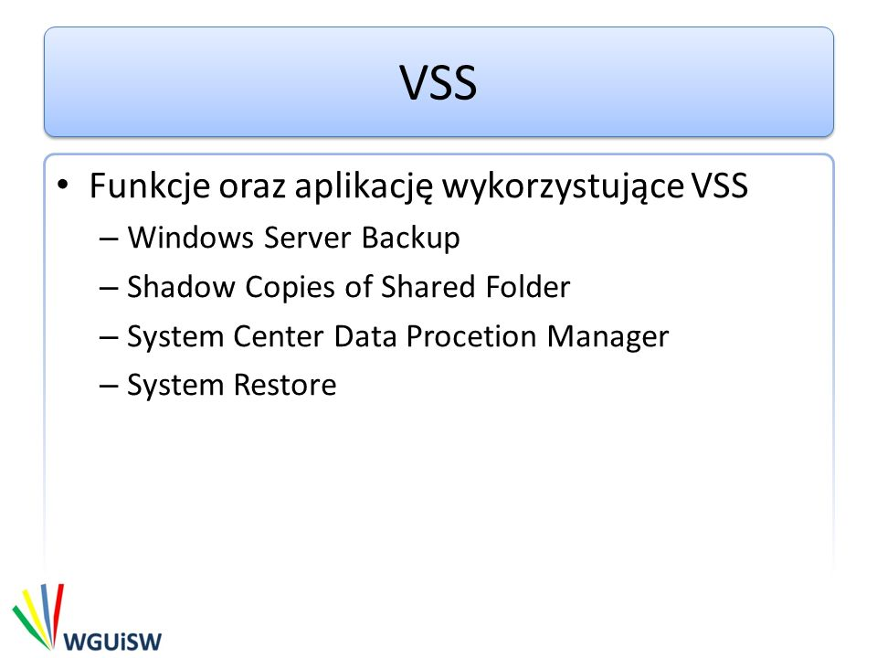 VSS Funkcje oraz aplikację wykorzystujące VSS – Windows Server Backup – Shadow Copies of Shared Folder – System Center Data Procetion Manager – System Restore