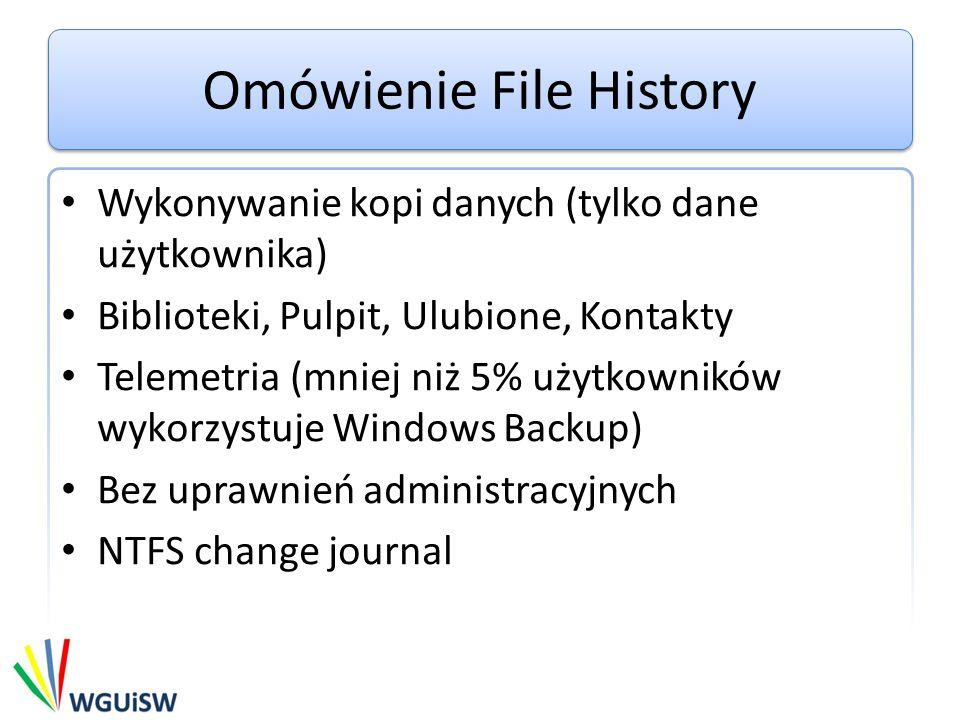 Omówienie File History Wykonywanie kopi danych (tylko dane użytkownika) Biblioteki, Pulpit, Ulubione, Kontakty Telemetria (mniej niż 5% użytkowników wykorzystuje Windows Backup) Bez uprawnień administracyjnych NTFS change journal