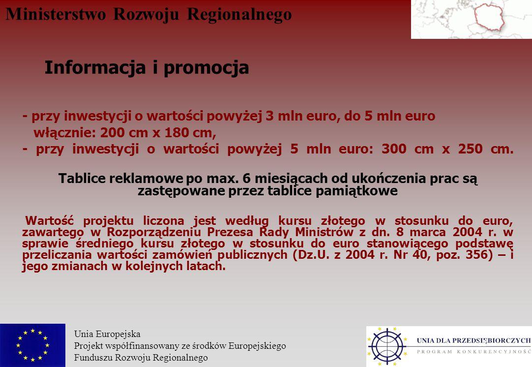 Ministerstwo Rozwoju Regionalnego Unia Europejska Projekt współfinansowany ze środków Europejskiego Funduszu Rozwoju Regionalnego 11 - przy inwestycji o wartości powyżej 3 mln euro, do 5 mln euro włącznie: 200 cm x 180 cm, - przy inwestycji o wartości powyżej 5 mln euro: 300 cm x 250 cm.