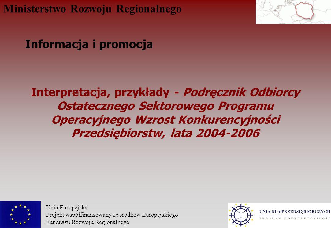 Ministerstwo Rozwoju Regionalnego Unia Europejska Projekt współfinansowany ze środków Europejskiego Funduszu Rozwoju Regionalnego 2 Interpretacja, przykłady - Podręcznik Odbiorcy Ostatecznego Sektorowego Programu Operacyjnego Wzrost Konkurencyjności Przedsiębiorstw, lata 2004-2006 Informacja i promocja