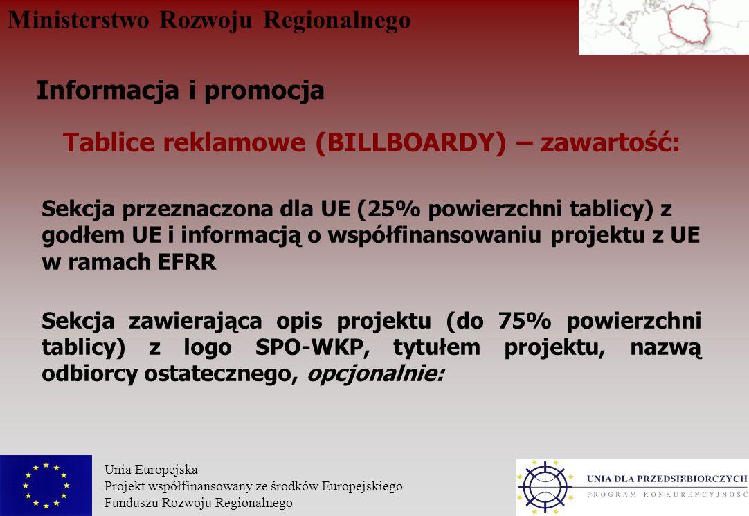 Ministerstwo Rozwoju Regionalnego Unia Europejska Projekt współfinansowany ze środków Europejskiego Funduszu Rozwoju Regionalnego 9 Tablice reklamowe (BILLBOARDY) – zawartość: Sekcja przeznaczona dla UE (25% powierzchni tablicy) z godłem UE i informacją o współfinansowaniu projektu z UE w ramach EFRR Sekcja zawierająca opis projektu (do 75% powierzchni tablicy) z logo SPO-WKP, tytułem projektu, nazwą odbiorcy ostatecznego, opcjonalnie: Informacja i promocja