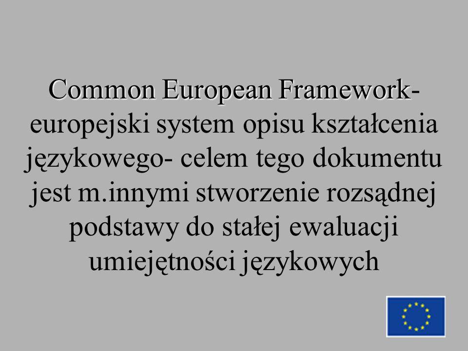 Common European Framework Common European Framework- europejski system opisu kształcenia językowego- celem tego dokumentu jest m.innymi stworzenie rozsądnej podstawy do stałej ewaluacji umiejętności językowych