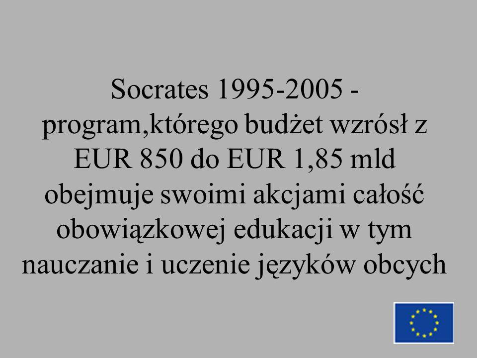 Socrates 1995-2005 - program,którego budżet wzrósł z EUR 850 do EUR 1,85 mld obejmuje swoimi akcjami całość obowiązkowej edukacji w tym nauczanie i uczenie języków obcych