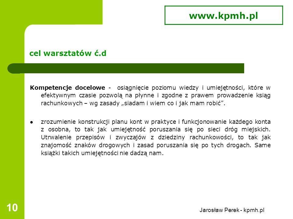 """Jarosław Perek - kpmh.pl 10 cel warsztatów ć.d Kompetencje docelowe - osiągnięcie poziomu wiedzy i umiejętności, które w efektywnym czasie pozwolą na płynne i zgodne z prawem prowadzenie ksiąg rachunkowych – wg zasady """"siadam i wiem co i jak mam robić ."""