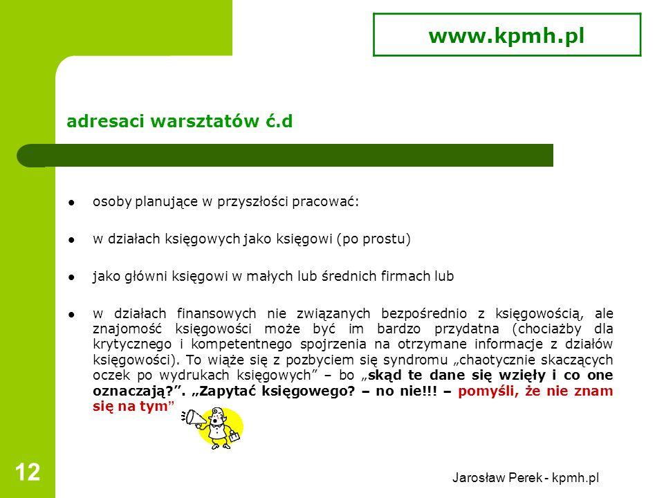 Jarosław Perek - kpmh.pl 12 adresaci warsztatów ć.d osoby planujące w przyszłości pracować: w działach księgowych jako księgowi (po prostu) jako główni księgowi w małych lub średnich firmach lub w działach finansowych nie związanych bezpośrednio z księgowością, ale znajomość księgowości może być im bardzo przydatna (chociażby dla krytycznego i kompetentnego spojrzenia na otrzymane informacje z działów księgowości).