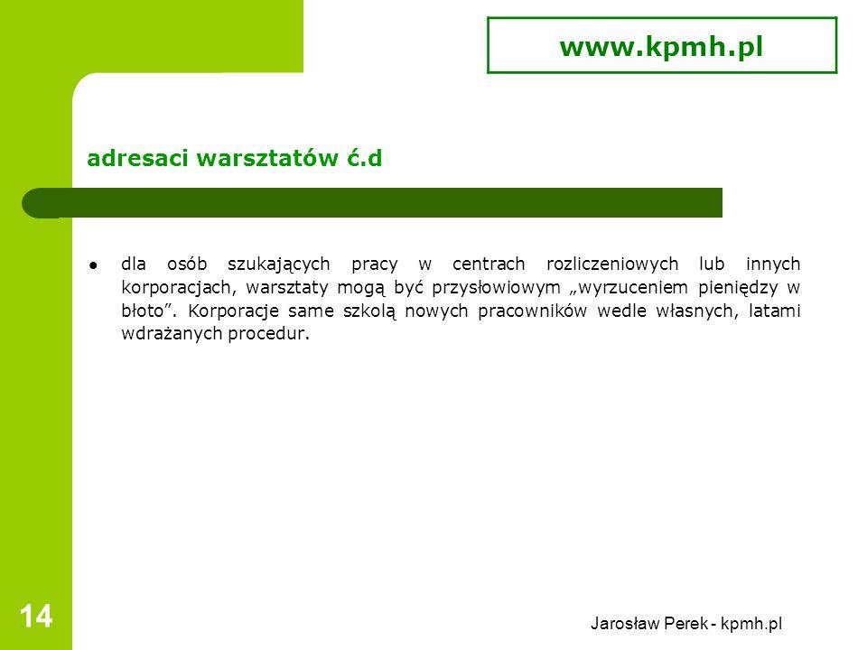 """Jarosław Perek - kpmh.pl 14 adresaci warsztatów ć.d dla osób szukających pracy w centrach rozliczeniowych lub innych korporacjach, warsztaty mogą być przysłowiowym """"wyrzuceniem pieniędzy w błoto ."""