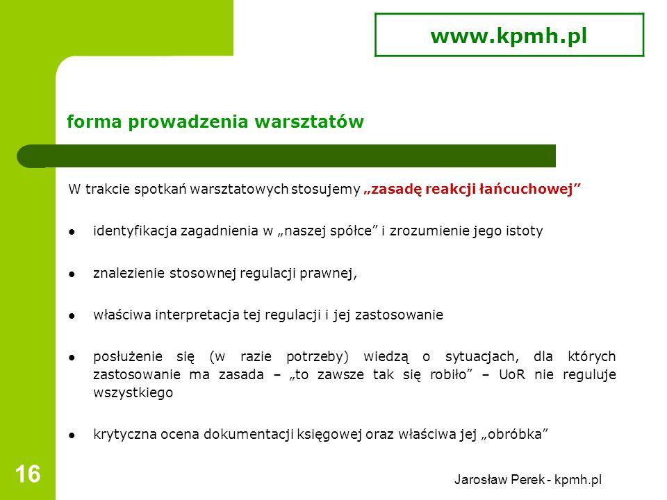 """Jarosław Perek - kpmh.pl 16 forma prowadzenia warsztatów W trakcie spotkań warsztatowych stosujemy """"zasadę reakcji łańcuchowej identyfikacja zagadnienia w """"naszej spółce i zrozumienie jego istoty znalezienie stosownej regulacji prawnej, właściwa interpretacja tej regulacji i jej zastosowanie posłużenie się (w razie potrzeby) wiedzą o sytuacjach, dla których zastosowanie ma zasada – """"to zawsze tak się robiło – UoR nie reguluje wszystkiego krytyczna ocena dokumentacji księgowej oraz właściwa jej """"obróbka www.kpmh.pl"""
