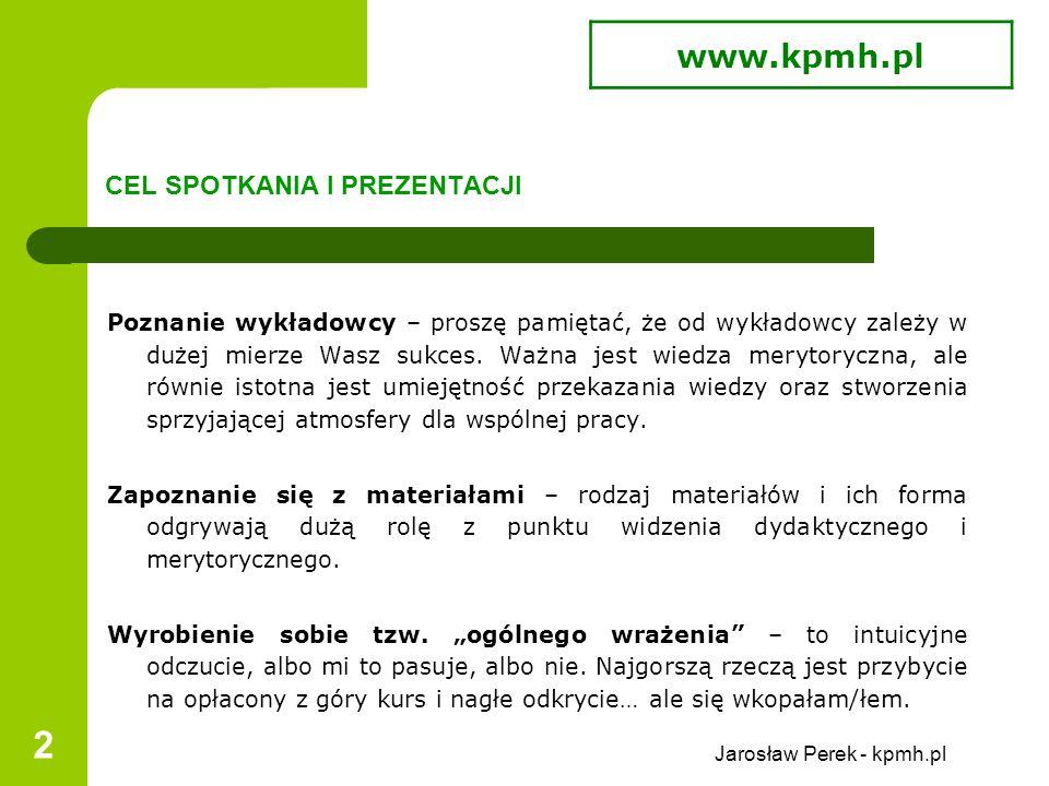 Jarosław Perek - kpmh.pl 2 CEL SPOTKANIA I PREZENTACJI Poznanie wykładowcy – proszę pamiętać, że od wykładowcy zależy w dużej mierze Wasz sukces.