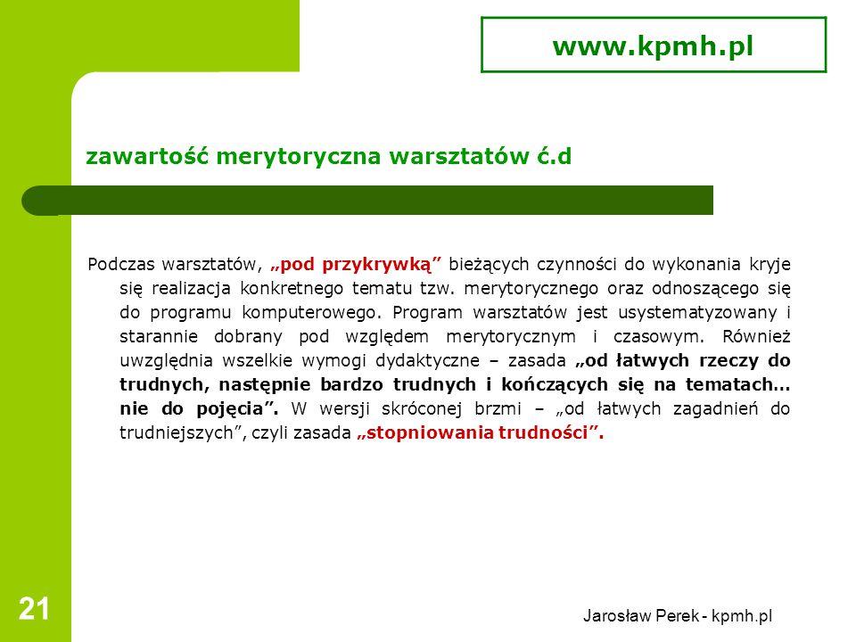 """Jarosław Perek - kpmh.pl 21 zawartość merytoryczna warsztatów ć.d Podczas warsztatów, """"pod przykrywką bieżących czynności do wykonania kryje się realizacja konkretnego tematu tzw."""