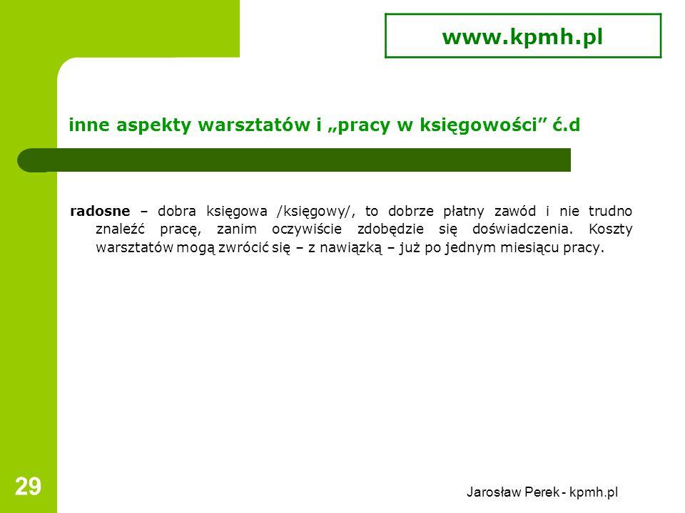"""Jarosław Perek - kpmh.pl 29 inne aspekty warsztatów i """"pracy w księgowości ć.d radosne – dobra księgowa /księgowy/, to dobrze płatny zawód i nie trudno znaleźć pracę, zanim oczywiście zdobędzie się doświadczenia."""