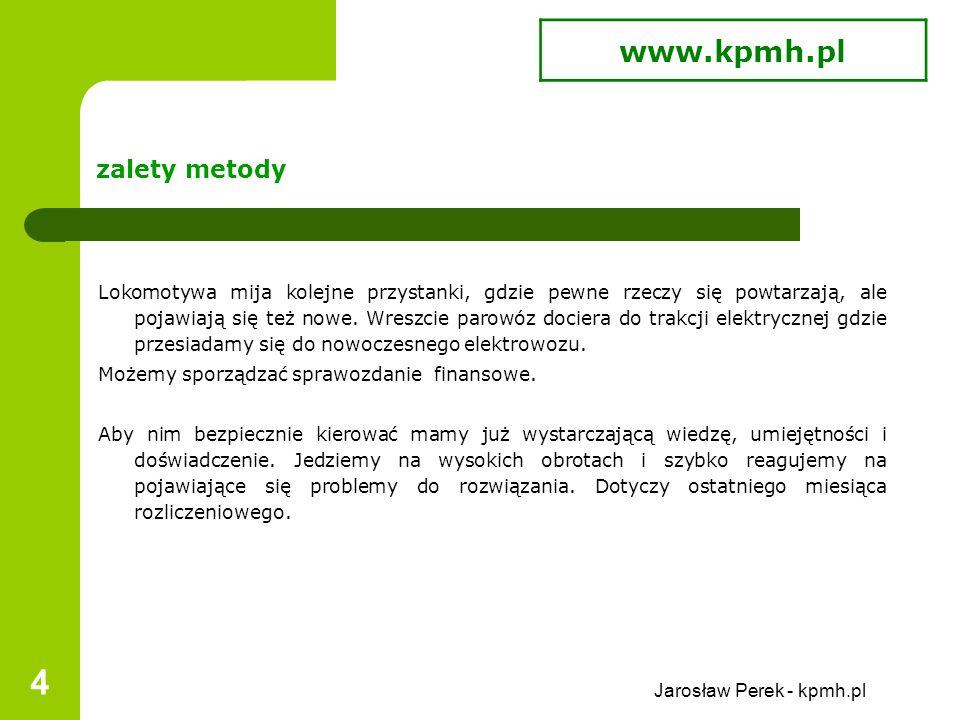Jarosław Perek - kpmh.pl 4 zalety metody Lokomotywa mija kolejne przystanki, gdzie pewne rzeczy się powtarzają, ale pojawiają się też nowe.