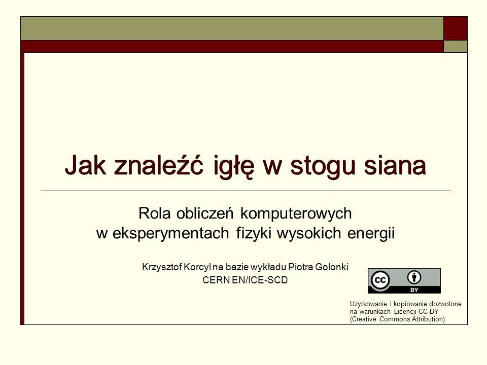 Jak znaleźć igłę w stogu siana Rola obliczeń komputerowych w eksperymentach fizyki wysokich energii Krzysztof Korcyl na bazie wykładu Piotra Golonki C