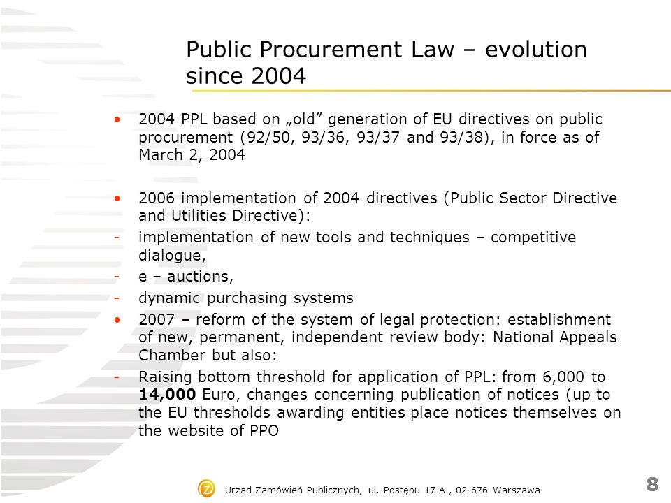 """Public Procurement Law – evolution since 2004 2008 – amendment: - aligning procurement provisions to EU law due to reservations raised by the European Commission ambiguities; - reducing the formalities concerning competitive and transparent tender procedures - enhancing control mechanisms over non – competitive procedures - improving and accelerating public procurement procedures, - widening of scope of legal protection in the field of public procurement - Extention of """"standstill period Urząd Zamówień Publicznych, ul."""