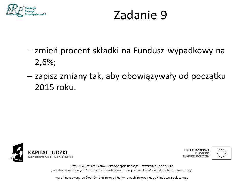 """Projekt Wydziału Ekonomiczno-Socjologicznego Uniwersytetu Łódzkiego """"Wiedza, Kompetencje i Zatrudnienie – dostosowanie programów kształcenia do potrzeb rynku pracy współfinansowany ze środków Unii Europejskiej w ramach Europejskiego Funduszu Społecznego Zadanie 9 – zmień procent składki na Fundusz wypadkowy na 2,6%; – zapisz zmiany tak, aby obowiązywały od początku 2015 roku."""