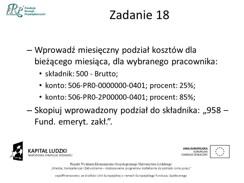 """Projekt Wydziału Ekonomiczno-Socjologicznego Uniwersytetu Łódzkiego """"Wiedza, Kompetencje i Zatrudnienie – dostosowanie programów kształcenia do potrzeb rynku pracy współfinansowany ze środków Unii Europejskiej w ramach Europejskiego Funduszu Społecznego Zadanie 18 – Wprowadź miesięczny podział kosztów dla bieżącego miesiąca, dla wybranego pracownika: składnik: 500 - Brutto; konto: 506-PR0-0000000-0401; procent: 25%; konto: 506-PR0-2P00000-0401; procent: 85%; – Skopiuj wprowadzony podział do składnika: """"958 – Fund."""