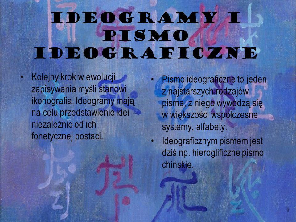 IDEOGRAMY I PISMO IDEOGRAFICZNE Kolejny krok w ewolucji zapisywania myśli stanowi ikonografia. Ideogramy mają na celu przedstawienie idei niezależnie