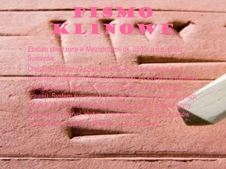 PISMO KLINOWE Zostało stworzone w Mezopotamii ok. 3500r.p.n.e. przez Sumerów. Charakterystyczny kształt znaków, tzw. kliny, wiąże się z materiałem pis