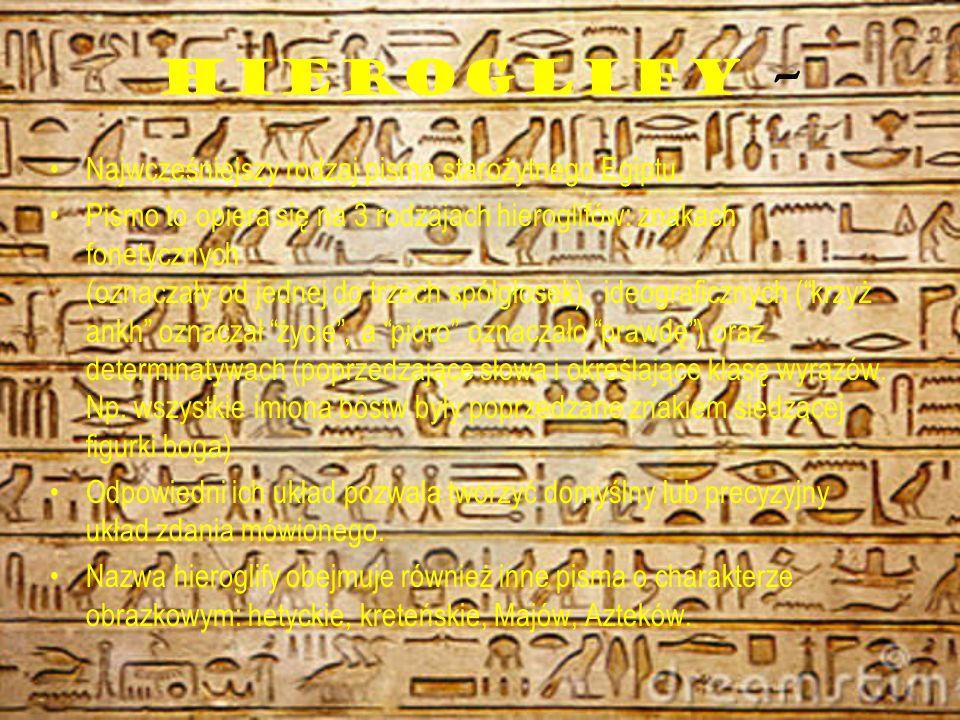 HIEROGLIFY – Najwcześniejszy rodzaj pisma starożytnego Egiptu. Pismo to opiera się na 3 rodzajach hieroglifów: znakach fonetycznych (oznaczały od jedn