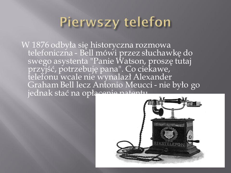 W 1876 odbyła się historyczna rozmowa telefoniczna - Bell mówi przez słuchawkę do swego asystenta Panie Watson, proszę tutaj przyjść, potrzebuję pana .