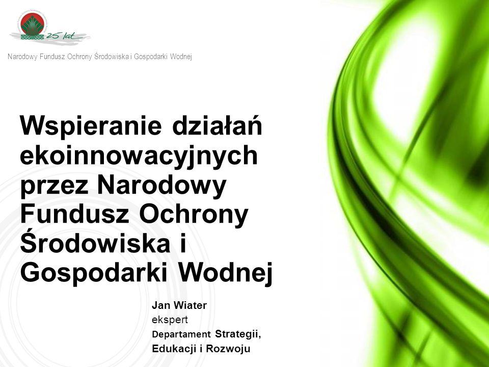 Wspieranie działań ekoinnowacyjnych przez Narodowy Fundusz Ochrony Środowiska i Gospodarki Wodnej Jan Wiater ekspert Departament Strategii, Edukacji i