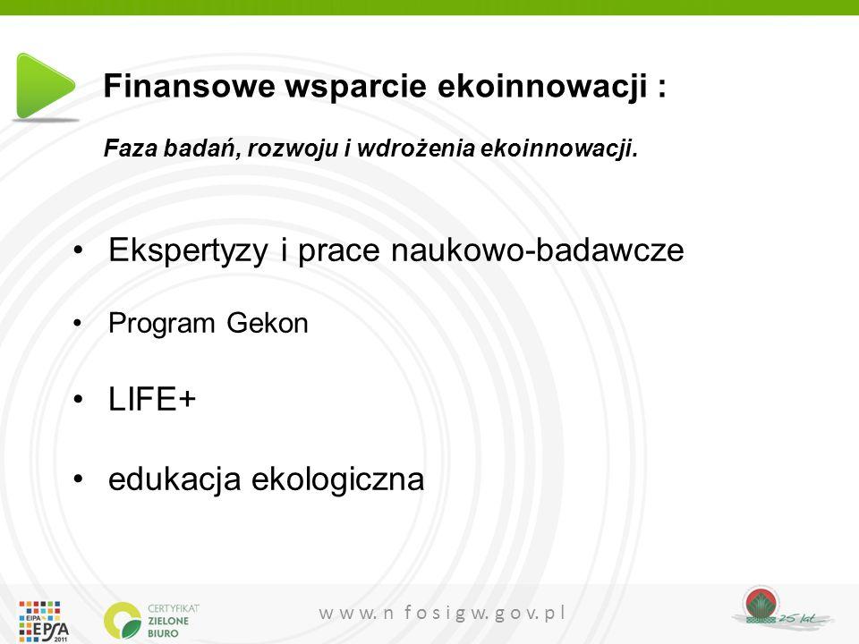 w w w. n f o s i g w. g o v. p l Ekspertyzy i prace naukowo-badawcze Program Gekon LIFE+ edukacja ekologiczna Finansowe wsparcie ekoinnowacji : Faza b