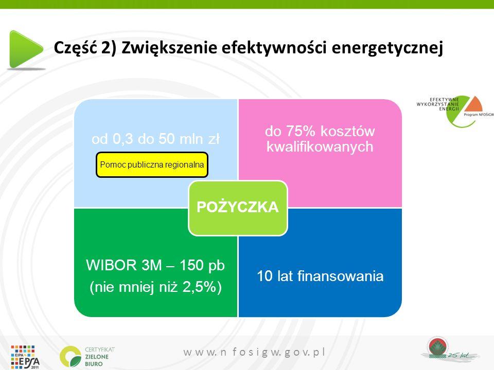 w w w. n f o s i g w. g o v. p l Część 2) Zwiększenie efektywności energetycznej od 0,3 do 50 mln zł do 75% kosztów kwalifikowanych WIBOR 3M – 150 pb