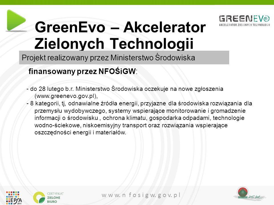 w w w. n f o s i g w. g o v. p l GreenEvo – Akcelerator Zielonych Technologii finansowany przez NFOŚiGW: - do 28 lutego b.r. Ministerstwo Środowiska o