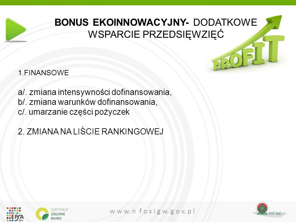 w w w. n f o s i g w. g o v. p l BONUS EKOINNOWACYJNY- DODATKOWE WSPARCIE PRZEDSIĘWZIĘĆ 1.FINANSOWE a/. zmiana intensywności dofinansowania, b/. zmian