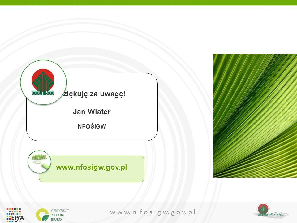 w w w. n f o s i g w. g o v. p l Dziękuję za uwagę! Jan Wiater NFOŚiGW www.nfosigw.gov.pl