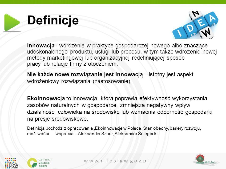 w w w. n f o s i g w. g o v. p l Definicje Innowacja - wdrożenie w praktyce gospodarczej nowego albo znaczące udoskonalonego produktu, usługi lub proc