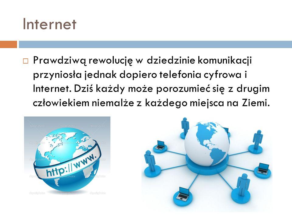 Internet  Prawdziwą rewolucję w dziedzinie komunikacji przyniosła jednak dopiero telefonia cyfrowa i Internet. Dziś każdy może porozumieć się z drugi