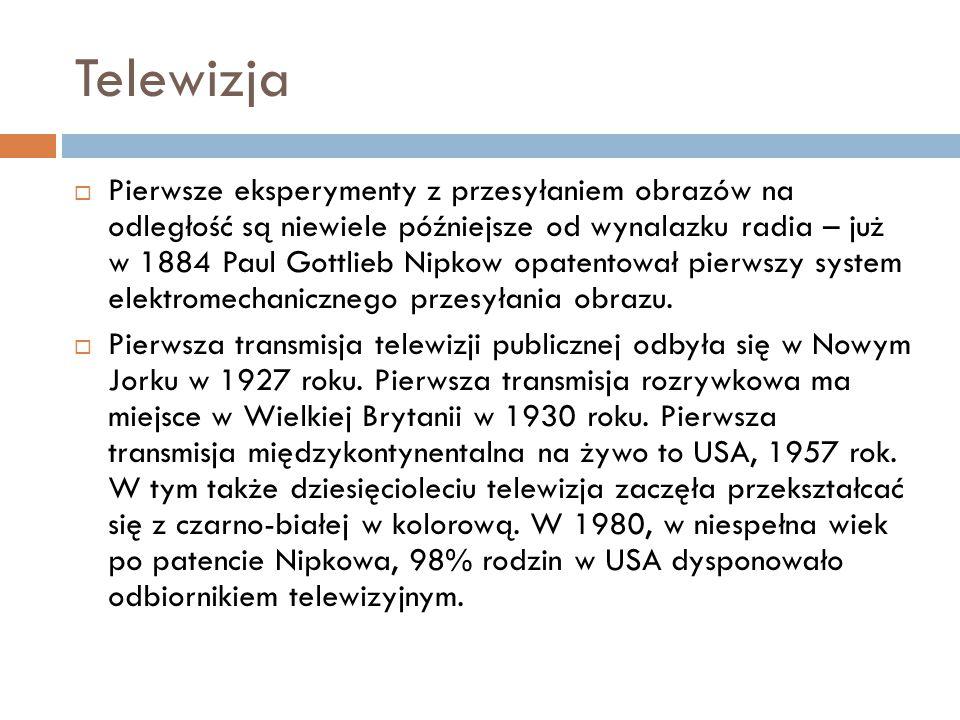Telewizja  Pierwsze eksperymenty z przesyłaniem obrazów na odległość są niewiele późniejsze od wynalazku radia – już w 1884 Paul Gottlieb Nipkow opat