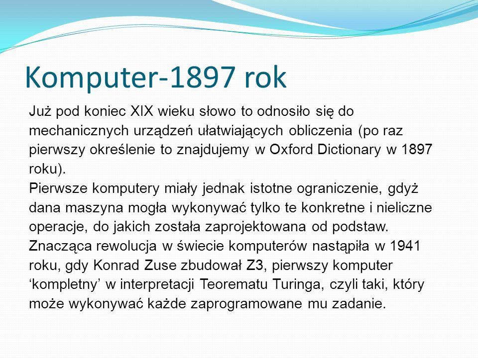 Komputer-1897 rok Już pod koniec XIX wieku słowo to odnosiło się do mechanicznych urządzeń ułatwiających obliczenia (po raz pierwszy określenie to znajdujemy w Oxford Dictionary w 1897 roku).