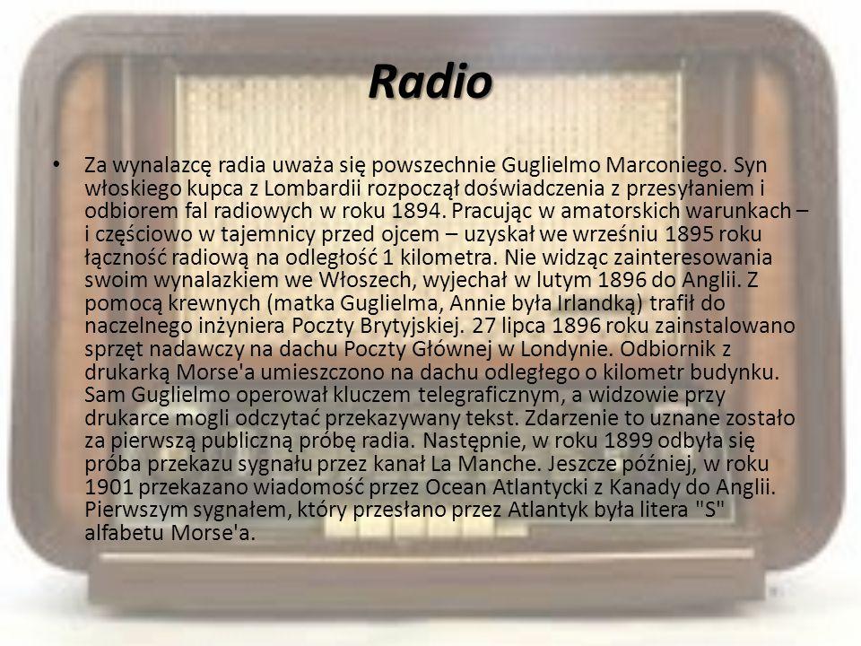 Radio Za wynalazcę radia uważa się powszechnie Guglielmo Marconiego. Syn włoskiego kupca z Lombardii rozpoczął doświadczenia z przesyłaniem i odbiorem