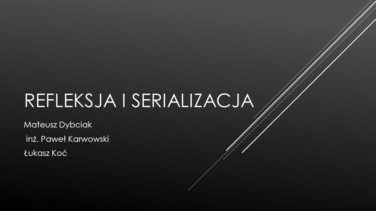 REFLEKSJA I SERIALIZACJA Mateusz Dybciak inż. Paweł Karwowski Łukasz Koć