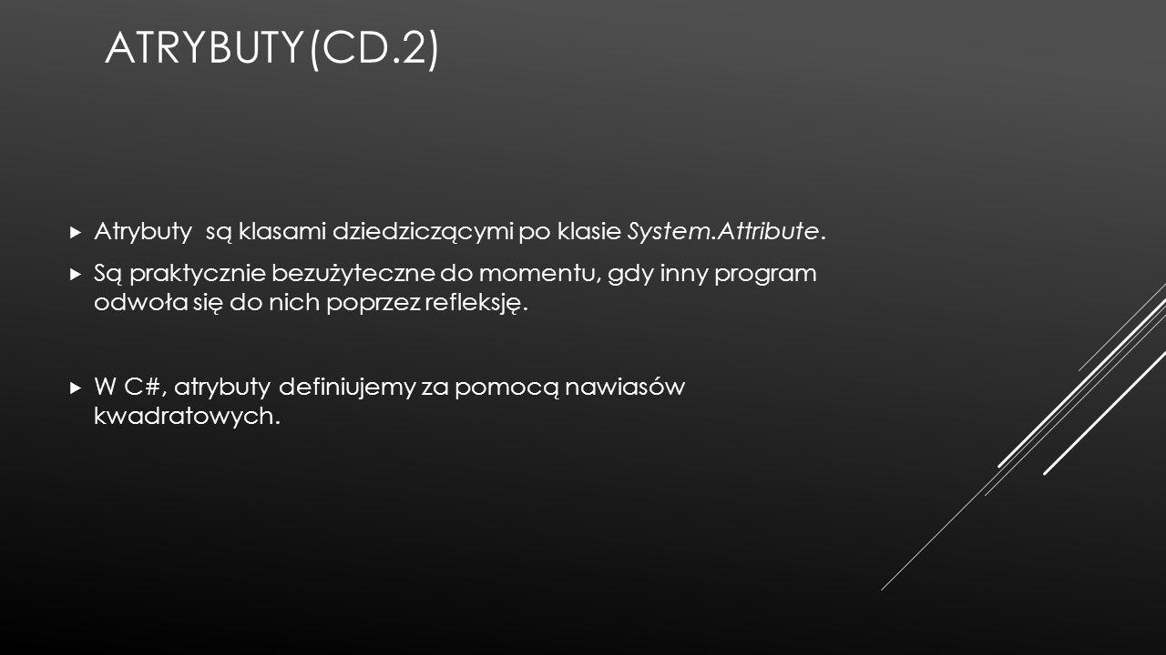 ATRYBUTY(CD.2)  Atrybuty są klasami dziedziczącymi po klasie System.Attribute.  Są praktycznie bezużyteczne do momentu, gdy inny program odwoła się