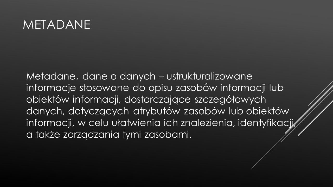 METADANE Metadane, dane o danych – ustrukturalizowane informacje stosowane do opisu zasobów informacji lub obiektów informacji, dostarczające szczegół