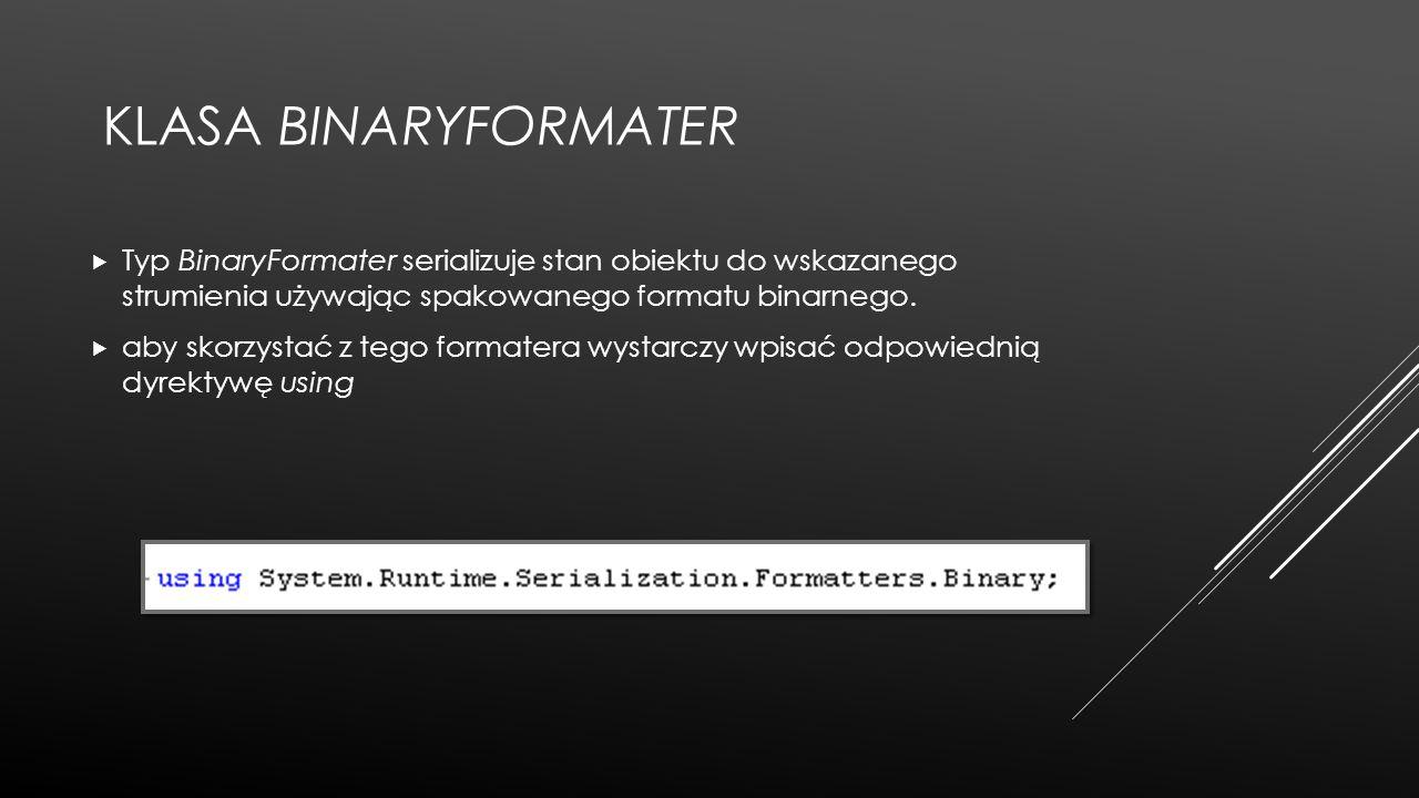 KLASA BINARYFORMATER  Typ BinaryFormater serializuje stan obiektu do wskazanego strumienia używając spakowanego formatu binarnego.  aby skorzystać z