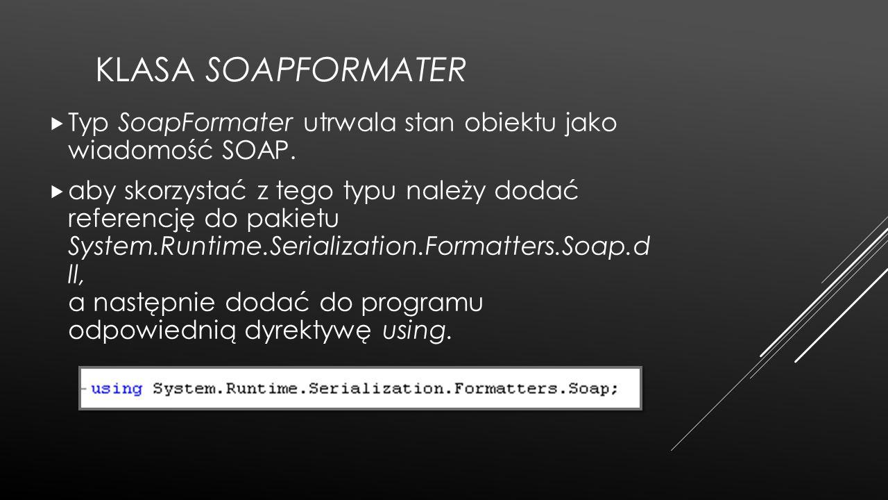 KLASA SOAPFORMATER  Typ SoapFormater utrwala stan obiektu jako wiadomość SOAP.  aby skorzystać z tego typu należy dodać referencję do pakietu System