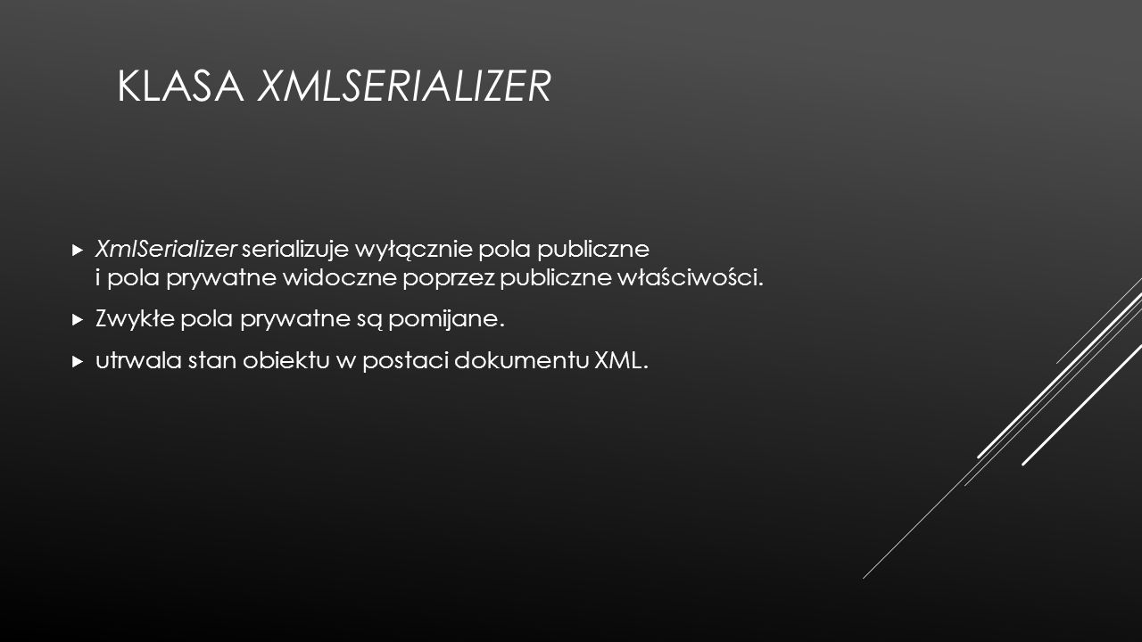 KLASA XMLSERIALIZER  XmlSerializer serializuje wyłącznie pola publiczne i pola prywatne widoczne poprzez publiczne właściwości.  Zwykłe pola prywatn