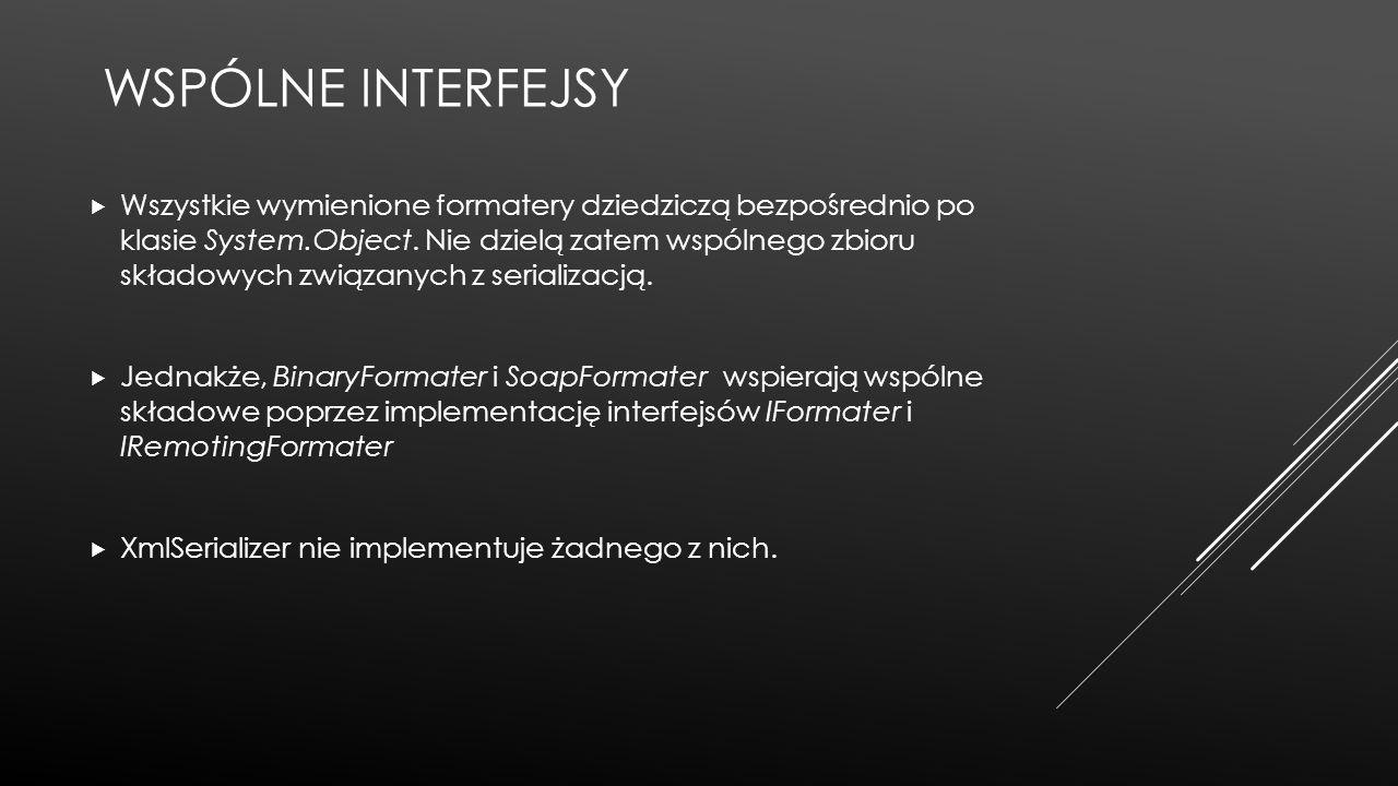 WSPÓLNE INTERFEJSY  Wszystkie wymienione formatery dziedziczą bezpośrednio po klasie System.Object. Nie dzielą zatem wspólnego zbioru składowych zwią