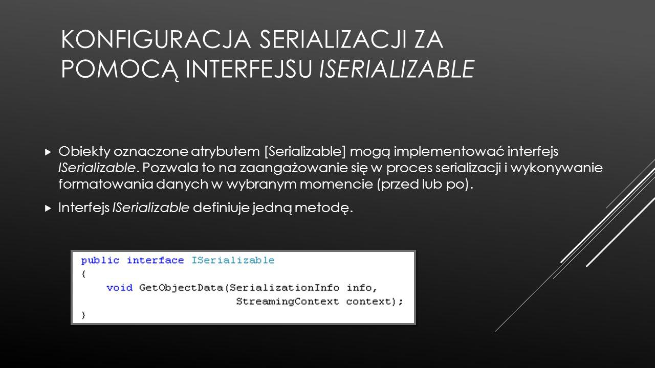 KONFIGURACJA SERIALIZACJI ZA POMOCĄ INTERFEJSU ISERIALIZABLE  Obiekty oznaczone atrybutem [Serializable] mogą implementować interfejs ISerializable.