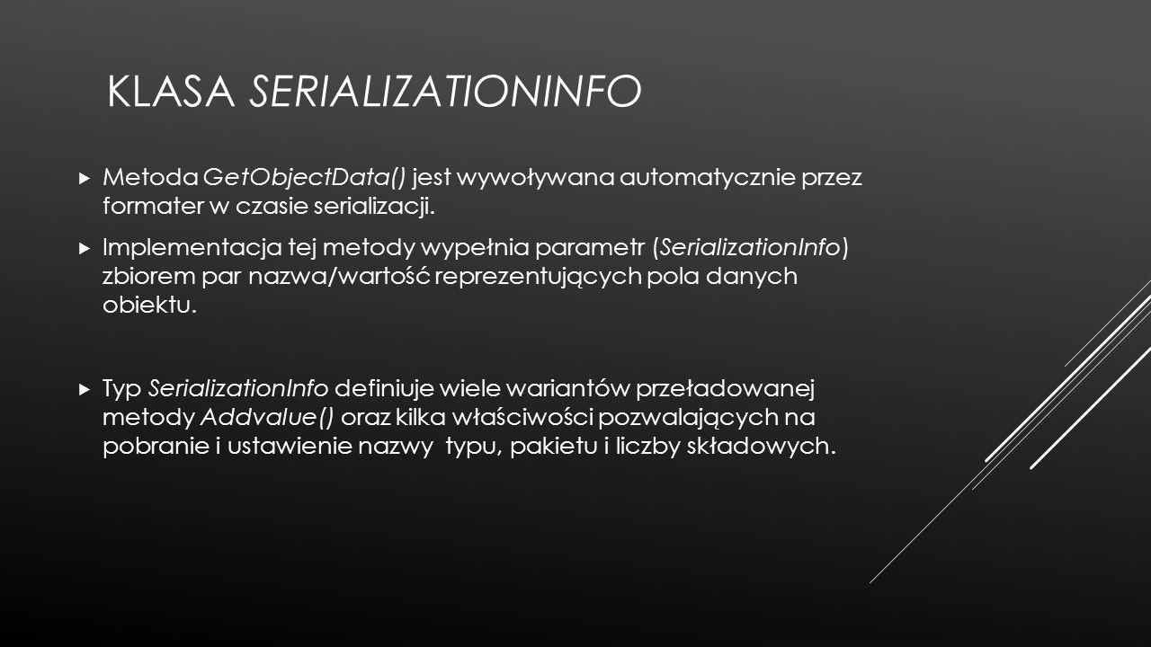 KLASA SERIALIZATIONINFO  Metoda GetObjectData() jest wywoływana automatycznie przez formater w czasie serializacji.  Implementacja tej metody wypełn