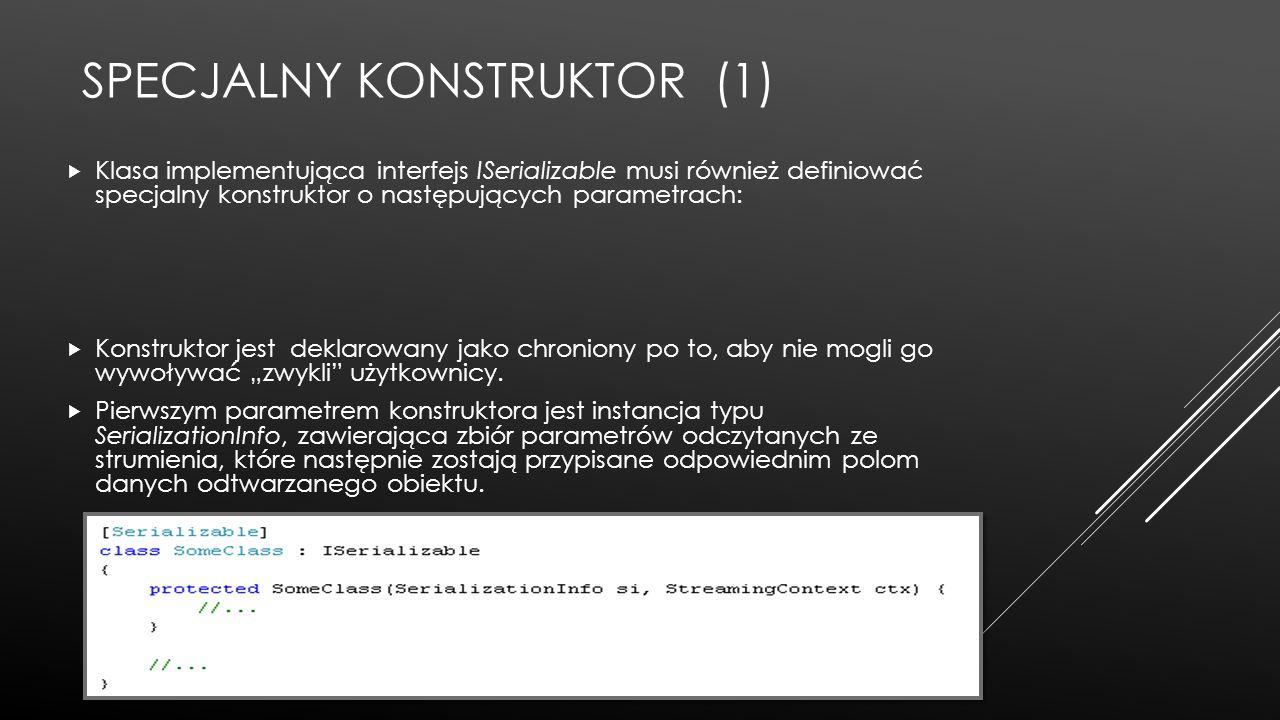 SPECJALNY KONSTRUKTOR (1)  Klasa implementująca interfejs ISerializable musi również definiować specjalny konstruktor o następujących parametrach: 