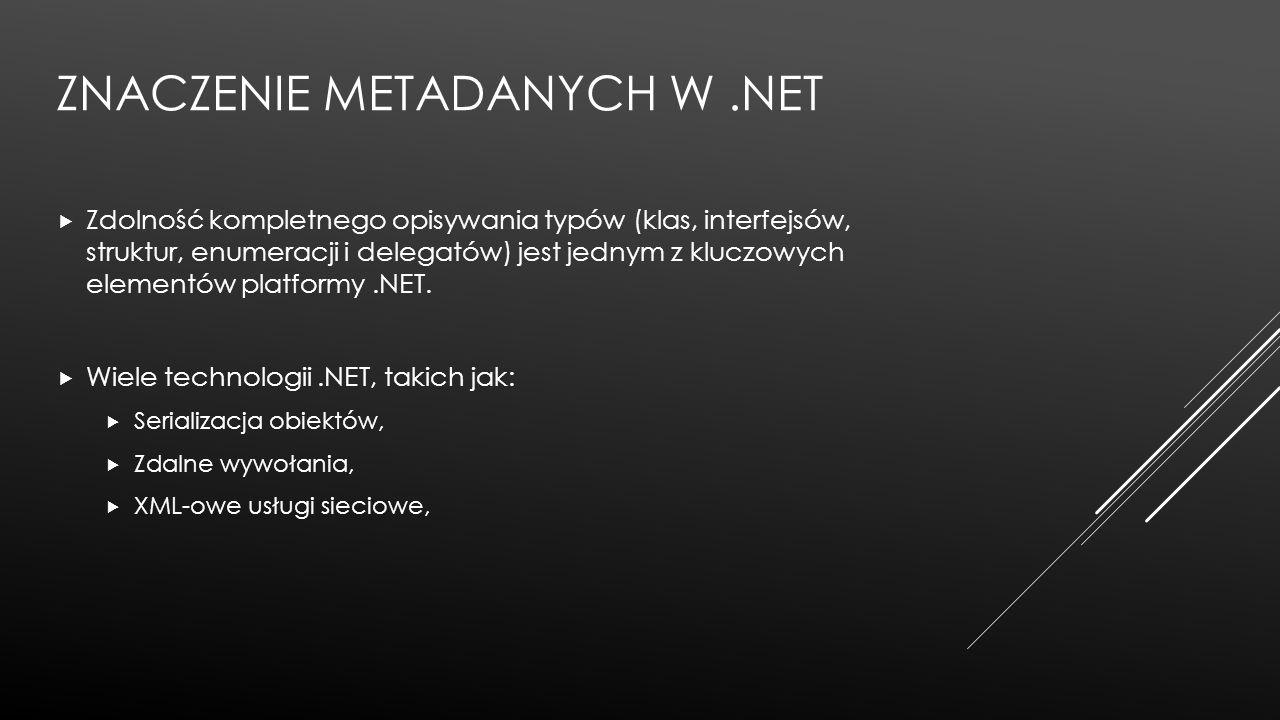 ZNACZENIE METADANYCH W.NET  Zdolność kompletnego opisywania typów (klas, interfejsów, struktur, enumeracji i delegatów) jest jednym z kluczowych elem