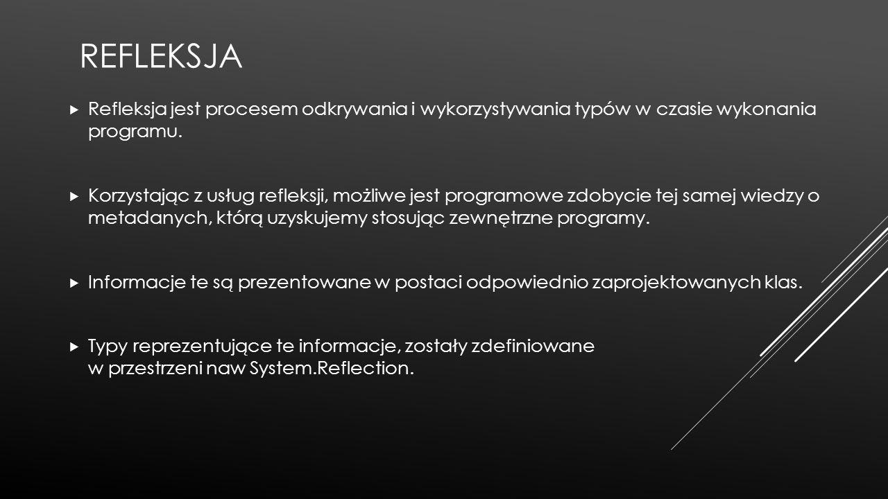 REFLEKSJA  Refleksja jest procesem odkrywania i wykorzystywania typów w czasie wykonania programu.  Korzystając z usług refleksji, możliwe jest prog