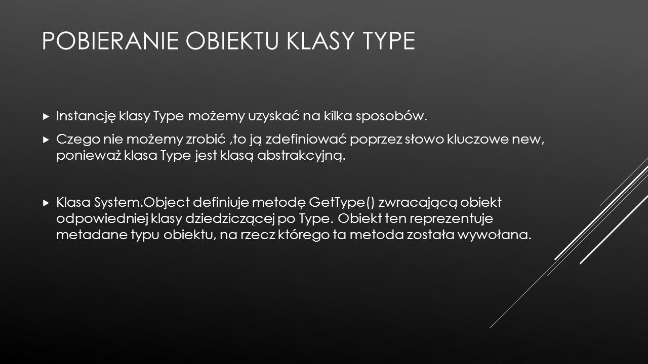 POBIERANIE OBIEKTU KLASY TYPE  Instancję klasy Type możemy uzyskać na kilka sposobów.  Czego nie możemy zrobić,to ją zdefiniować poprzez słowo klucz