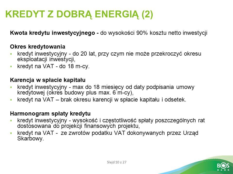 Slajd 10 z 27 KREDYT Z DOBRĄ ENERGIĄ (2) Kwota kredytu inwestycyjnego - do wysokości 90% kosztu netto inwestycji Okres kredytowania  kredyt inwestycyjny - do 20 lat, przy czym nie może przekroczyć okresu eksploatacji inwestycji,  kredyt na VAT - do 18 m-cy.