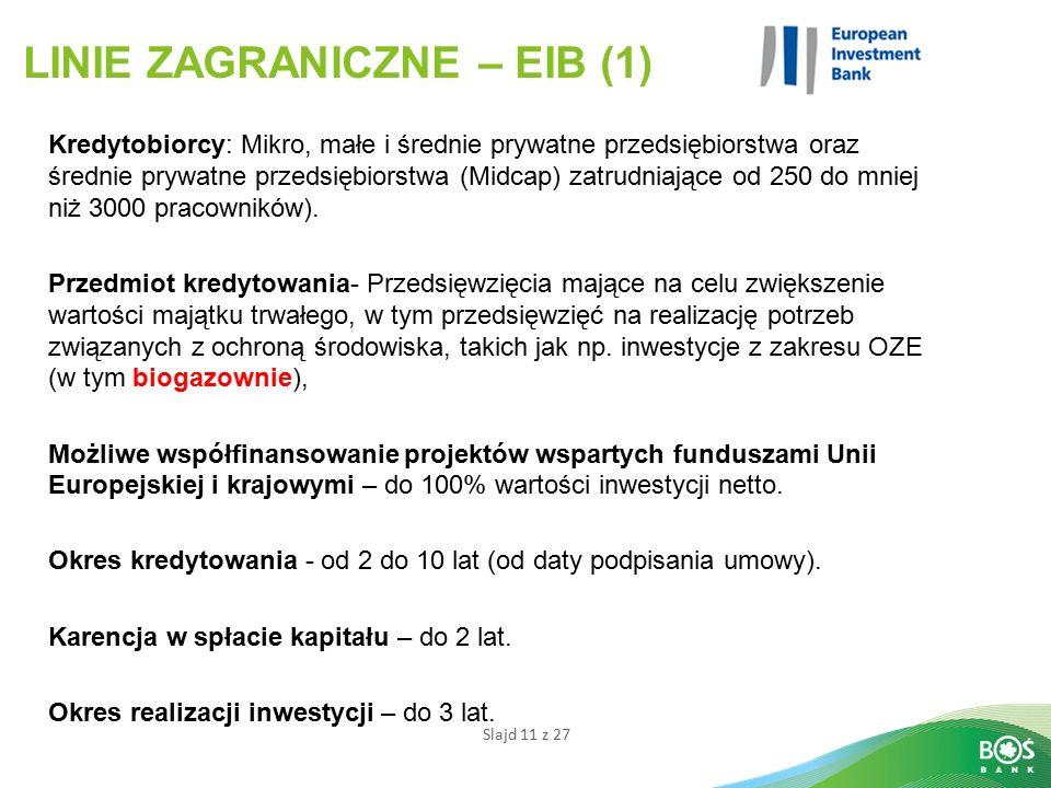 Slajd 11 z 27 LINIE ZAGRANICZNE – EIB (1) Kredytobiorcy: Mikro, małe i średnie prywatne przedsiębiorstwa oraz średnie prywatne przedsiębiorstwa (Midcap) zatrudniające od 250 do mniej niż 3000 pracowników).